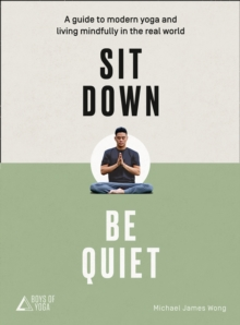 Sit Down, Be Quiet : A Modern Guide to Yoga and Mindful Living, Paperback / softback Book