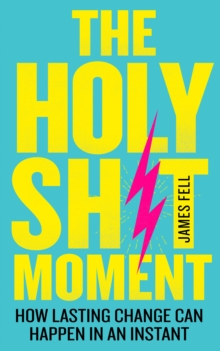 The Holy Sh!t Moment : How Lasting Change Can Happen in an Instant, Paperback / softback Book