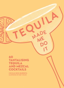 Tequila Made Me Do It : 60 Tantalizing Tequila and Mezcal Cocktails, Hardback Book