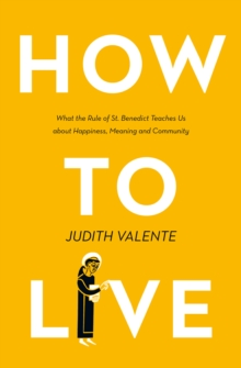 How to Live : What the Rule of St. Benedict Teaches Us About Happiness, Meaning, and Community, Paperback / softback Book