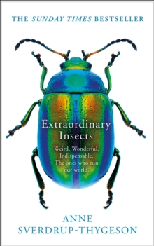 Extraordinary Insects : Weird. Wonderful. Indispensable. the Ones Who Run Our World., Hardback Book