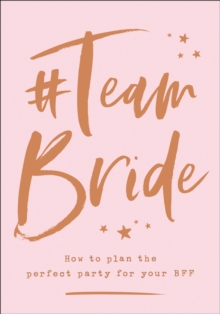 #Team Bride : How to Plan the Perfect Party for Your Bff, Hardback Book