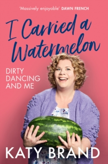 I Carried a Watermelon : Dirty Dancing and Me, Hardback Book