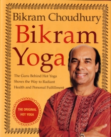 Bikram Yoga : The Guru Behind Hot Yoga Shows the Way to Radiant Health and Personal Fulfillment, Hardback Book