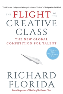 The Flight of the Creative Class : The New Global Competition for Talent, Paperback Book