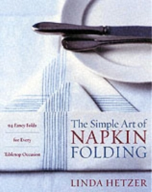 The Simple Art of Napkin Folding : 94 Fancy Folds for Every Tabletop Occasion, Paperback Book