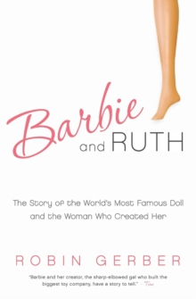 Barbie and Ruth : The Story of the World's Most Famous Doll and the Woman Who Created Her, Paperback Book