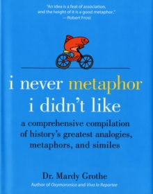 I Never Metaphor I Didn't Like : A Comprehensive Compilation of History's Greatest Analogies, Metaphors, and Similes, Hardback Book