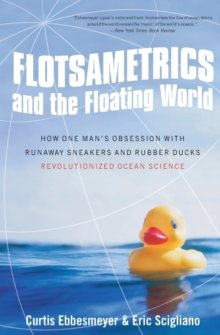 Flotsametrics and the Floating World : How One Man's Obsession with Runaway Sneakers and Rubber Ducks Revolutionized Ocean Science, Paperback / softback Book