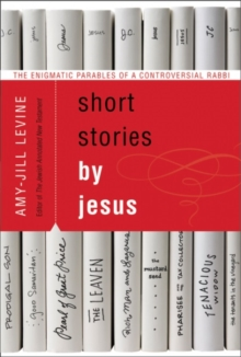 Short Stories by Jesus : The Enigmatic Parables of a Controversial Rabbi, Paperback / softback Book