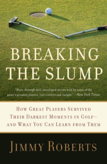 Breaking the Slump : How Great Players Survived Their Darkest Moments in Golf--and What You Can Learn from Them, Paperback / softback Book