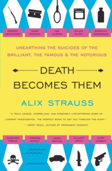 Death Becomes Them : Unearthing the Suicides of the Brilliant, the Famous, and the Notorious, Paperback / softback Book