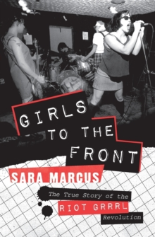 Girls to the Front : The True Story of the Riot Grrrl Revolution, Paperback Book