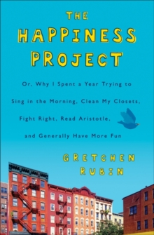 The Happiness Project : Or, Why I Spent a Year Trying to Sing in the Morning, Clean My Closets, Fight Right, Read Aristotle, and Generally Have More Fun, EPUB eBook