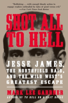 Shot All to Hell : Jesse James, the Northfield Raid, and the Wild West's Greatest Escape, Paperback Book