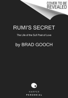 Rumi's Secret : The Life of the Sufi Poet of Love, Paperback Book