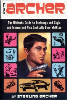 How to Archer : The Ultimate Guide to Espionage and Style and Women and Also Cocktails Ever Written, Paperback Book