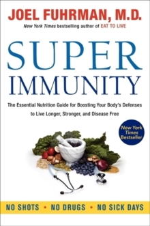 Super Immunity : The Essential Nutrition Guide for Boosting Your Body's Defenses to Live Longer, Stronger, and Disease Free, Paperback Book