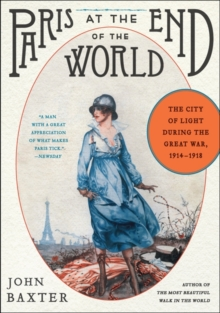 Paris at the End of the World : The City of Light During the Great War, 1914-1918, Paperback / softback Book