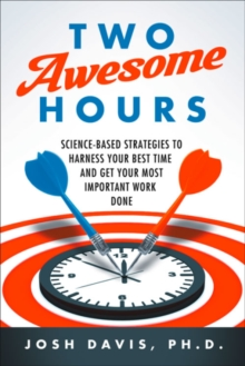 Two Awesome Hours : Science-Based Strategies to Harness Your Best Time and Get Your Most Important Work Done, Paperback / softback Book