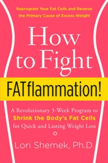 How to Fight FATflammation! : A Revolutionary 3-Week Program to Shrink the Body's Fat Cells for Quick and Lasting Weight Loss, Paperback / softback Book