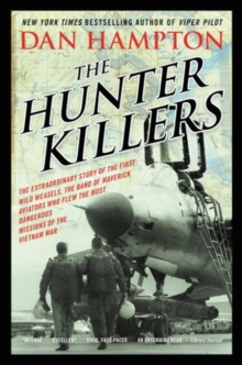 The Hunter Killers : The Extraordinary Story of the First Wild Weasels, the Band of Maverick Aviators Who Flew the Most Dangerous Missions of the Vietnam War, Paperback Book
