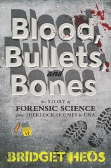 Blood, Bullets, and Bones : The Story of Forensic Science from Sherlock Holmes to DNA, Hardback Book