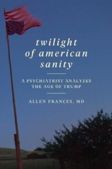 Twilight of American Sanity : A Psychiatrist Analyzes the Age of Trump, Paperback / softback Book