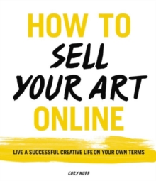 How to Sell Your Art Online : Live a Successful Creative Life on Your Own Terms, Paperback / softback Book
