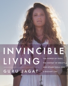 Invincible Living : The Power of Yoga, The Energy of Breath, and Other Tools for a Radiant Life, Hardback Book