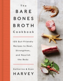 The Bare Bones Broth Cookbook : 125 Gut-Friendly Recipes to Heal, Strengthen, and Nourish the Body, Hardback Book
