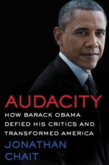 Audacity : How Barack Obama Defied His Critics and Created a Legacy That Will Prevail, Hardback Book