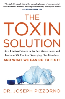 The Toxin Solution : How Hidden Poisons in the Air, Water, Food, and Products We Use Are Destroying Our Health--AND WHAT WE CAN DO TO FIX IT, Paperback / softback Book