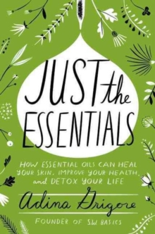 Just the Essentials : How Essential Oils Can Heal Your Skin, Improve Your Health, and Detox Your Life, Hardback Book