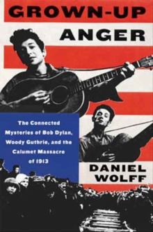 Grown-Up Anger : The Connected Mysteries of Bob Dylan, Woody Guthrie, and the Calumet Massacre of 1913, Hardback Book