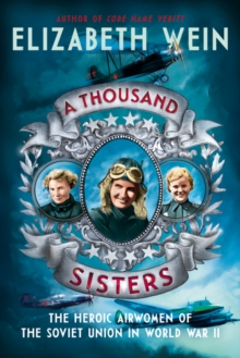 A Thousand Sisters : The Heroic Airwomen of the Soviet Union in World War II, Hardback Book