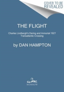 The Flight : Charles Lindbergh's Daring and Immortal 1927 Transatlantic Crossing, Paperback Book