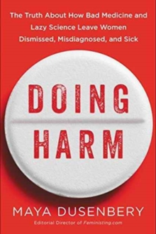 Doing Harm : The Truth About How Bad Medicine And Lazy Science Leave Women Dismissed, Misdiagnosed, And Sick, Hardback Book
