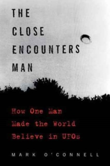 The Close Encounters Man : How One Man Made the World Believe in UFOs, Paperback / softback Book