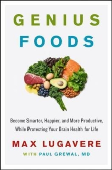 Genius Foods : Become Smarter, Happier, and More Productive While Protecting Your Brain for Life, Hardback Book