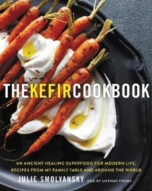 The Kefir Cookbook : An Ancient Healing Beverage for Modern Life, Recipes from My Family Table and Around the World, Hardback Book