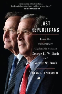 The Last Republicans : Inside the Extraordinary Relationship Between George H.W. Bush and George W. Bush, Paperback / softback Book