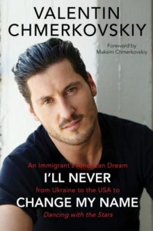 I'll Never Change My Name : An Immigrant's American Dream from Ukraine to the USA to Dancing with the Stars, Hardback Book