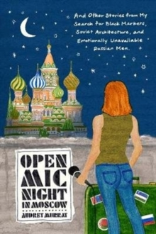 Open Mic Night in Moscow : And Other Stories from My Search for Black Markets, Soviet Architecture, and Emotionally Unavailable Russian Men, Hardback Book