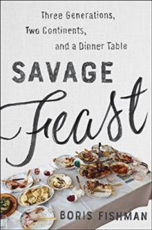 Savage Feast : Three Generations, Two Continents, and a Dinner Table (a Memoir with Recipes), Hardback Book