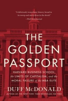 The Golden Passport : Harvard Business School, the Limits of Capitalism, and the Moral Failure of the MBA Elite, Paperback / softback Book