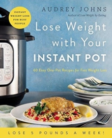 Lose Weight with Your Instant Pot : 60 Easy One-Pot Recipes for Fast Weight Loss, Paperback / softback Book