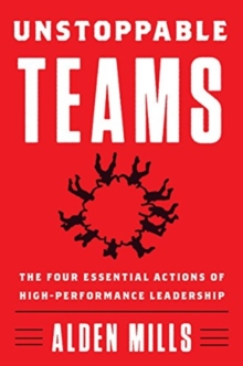 Unstoppable Teams : The Four Essential Actions of High-Performance Leadership, Hardback Book