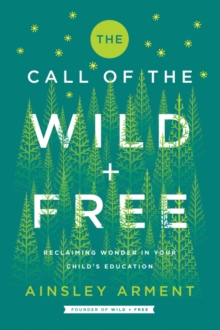 The Call of the Wild and Free : Reclaiming Wonder in Your Child's Education, Hardback Book