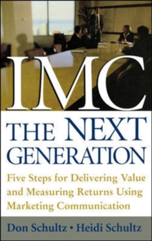 IMC, The Next Generation : Five Steps for Delivering Value and Measuring Returns Using Marketing Communication, Hardback Book